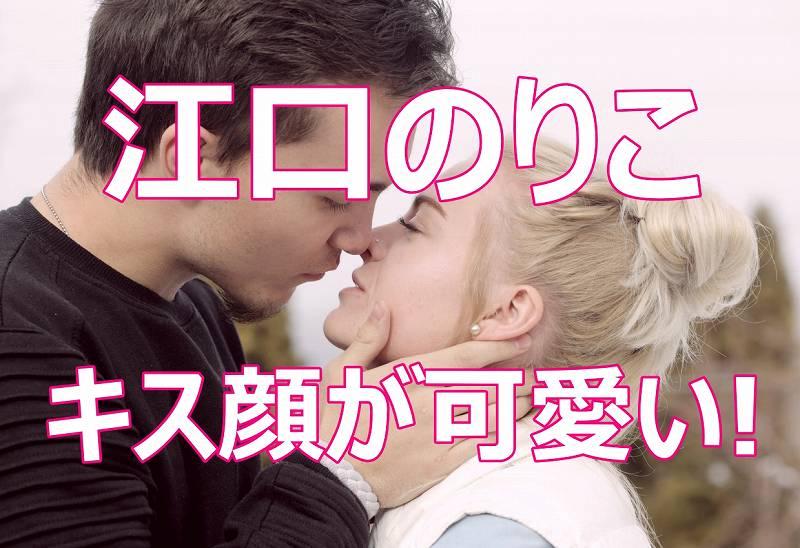 江口のりこが可愛い!キスシーンの目と口の画像がヤバい!動画でキス体験