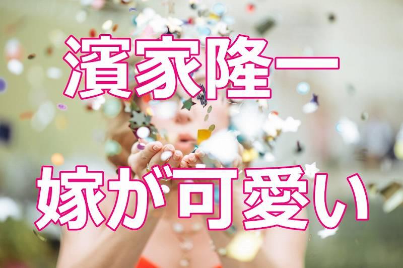 濱家の嫁が可愛い!馴れ初めと夫婦仲や子供の名前が大爆笑!(画像あり)